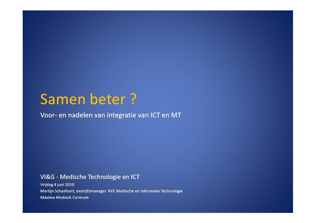 Samen beter ? Voor- Voor- en nadelen van integratie van ICT en MT     VI&G - Medische Technologie en ICT Vrijdag 4 juni 20...