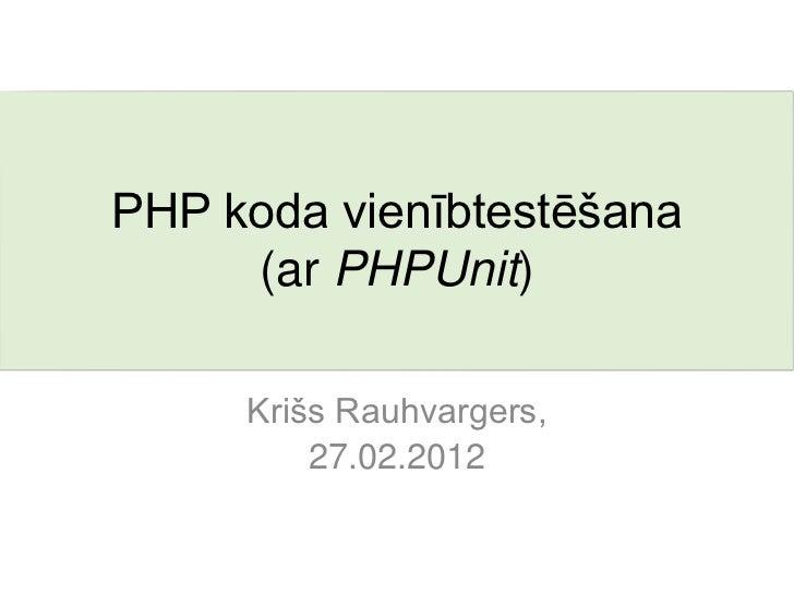 PHP koda vienībtestēšana     (ar PHPUnit)     Krišs Rauhvargers,         27.02.2012