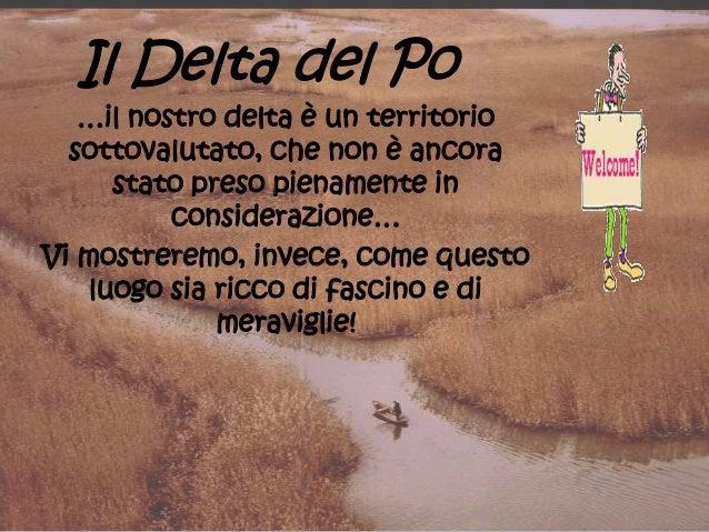 Il Delta del Po …il nostro delta è un territorio sottovalutato, che non è ancora stato preso pienamente in considerazione…...