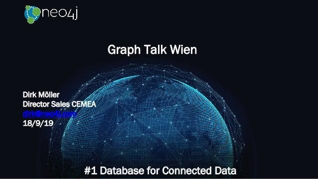 Graph Talk Wien #1 Database for Connected Data Dirk Möller Director Sales CEMEA dirk@neo4j.com 18/9/19