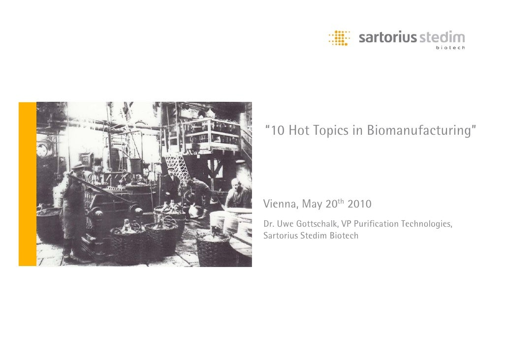 """10 Hot Topics in Biomanufacturing""     Vienna, May 20th 2010 Dr. Uwe Gottschalk, VP Purification Technologies, Sartorius ..."