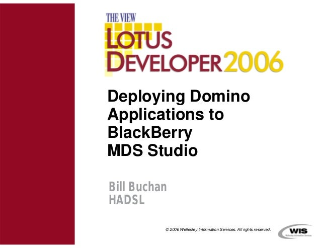 Deploying DominoApplications toBlackBerryMDS StudioBill BuchanHADSL          © 2006 Wellesley Information Services. All ri...