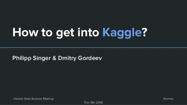 How to get into Kaggle? Philipp Singer & Dmitry Gordeev Vienna Data Science Meetup Vienna, Dec 5th 2019