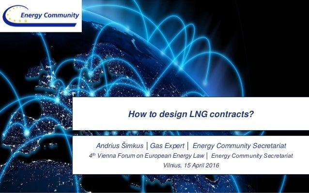 How to design LNG contracts? Andrius Šimkus │Gas Expert │ Energy Community Secretariat 4th Vienna Forum on European Energy...