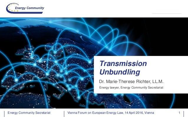 Energy Community SecretariatEnergy Community Secretariat Dr. Marie-Therese Richter, LL.M. Transmission Unbundling Energy l...