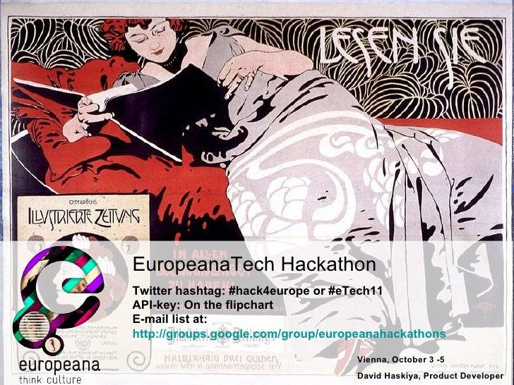 Vienna, October 3 -5 David Haskiya, Product Developer EuropeanaTech Hackathon Twitter hashtag: #hack4europe or #eTech11 AP...