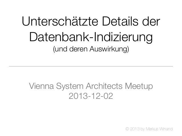 Unterschätzte Details der Datenbank-Indizierung (und deren Auswirkung)  Vienna System Architects Meetup 2013-12-02  © 2013...