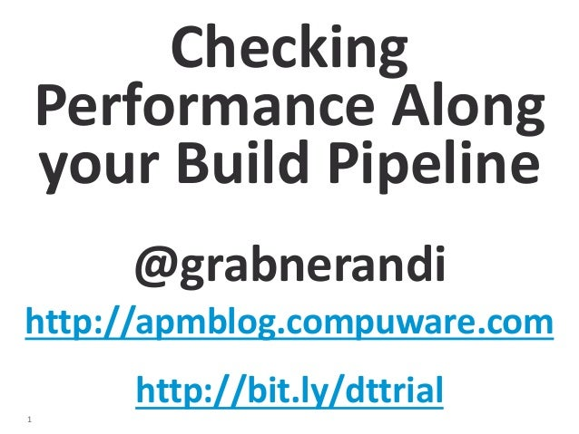 1  Checking  Performance Along  your Build Pipeline  @grabnerandi  http://apmblog.compuware.com  http://bit.ly/dttrial