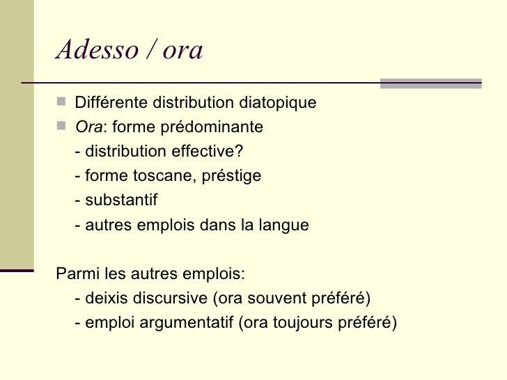 Adesso / ora <ul><li>Différente distribution diatopique </li></ul><ul><li>Ora : forme prédominante </li></ul><ul><li>- dis...