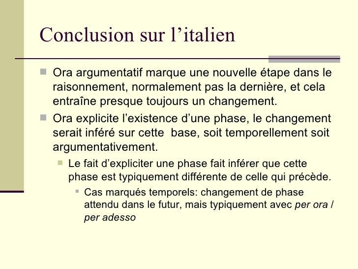 Conclusion sur l'italien <ul><li>Ora argumentatif marque une nouvelle étape dans le raisonnement, normalement pas la derni...