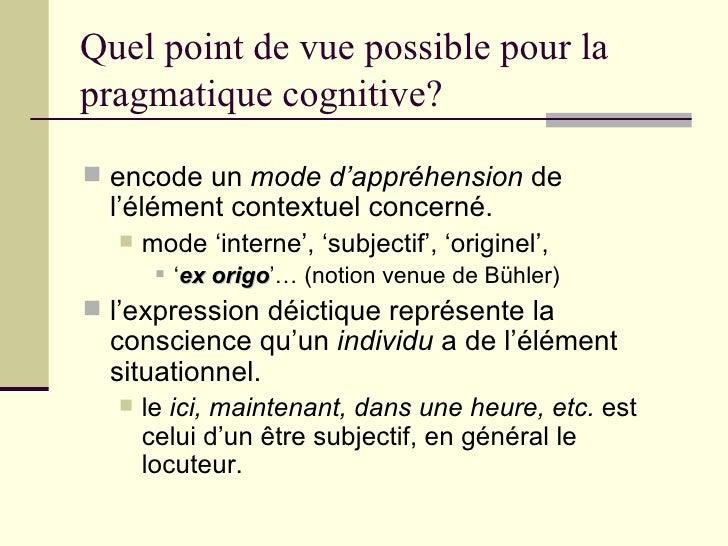 Quel point de vue possible pour la pragmatique cognitive? <ul><li>encode un  mode d'appréhension  de l'élément contextuel ...
