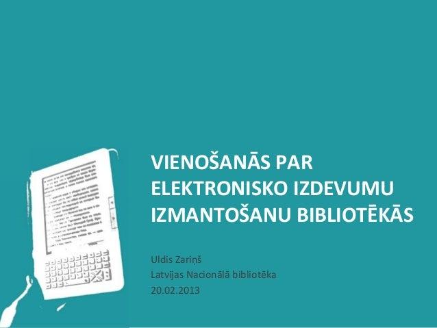 VIENOŠANĀS PAR ELEKTRONISKO IZDEVUMU IZMANTOŠANU BIBLIOTĒKĀS Uldis Zariņš Latvijas Nacionālā bibliotēk...