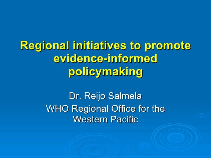 Regional initiatives to promote evidence-informed policymaking Dr. Reijo Salmela WHO Regional Office for the Western Pacific