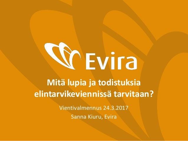 Mitä lupia ja todistuksia elintarvikeviennissä tarvitaan? Vientivalmennus 24.3.2017 Sanna Kiuru, Evira