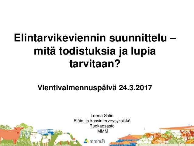 Elintarvikeviennin suunnittelu – mitä todistuksia ja lupia tarvitaan? Vientivalmennuspäivä 24.3.2017 Leena Salin Eläin- ja...