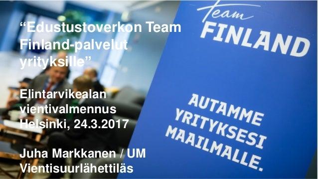 """""""Edustustoverkon Team Finland-palvelut yrityksille"""" Elintarvikealan vientivalmennus Helsinki, 24.3.2017 Juha Markkanen / U..."""