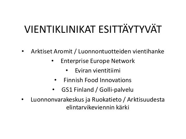 VIENTIKLINIKAT ESITTÄYTYVÄT • Arktiset Aromit / Luonnontuotteiden vientihanke • Enterprise Europe Network • Eviran vientit...