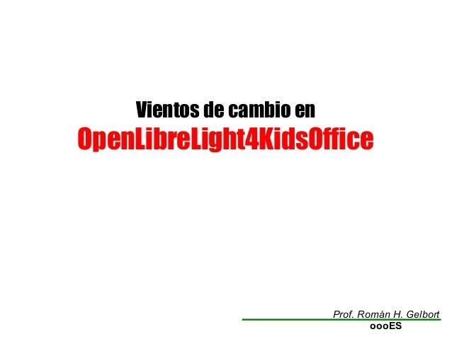 Vientos de cambio en OpenLibreLight4KidsOffice Prof. Román H. Gelbort oooES