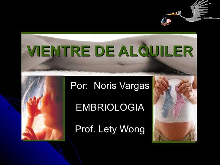 VIENTRE DE ALQUILER Por:  Noris Vargas EMBRIOLOGIA Prof. Lety Wong