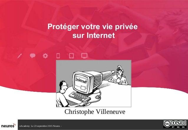 nAcademy Le 23 septembre 2015 Neuros - Protéger votre vie privée sur Internet Christophe Villeneuve