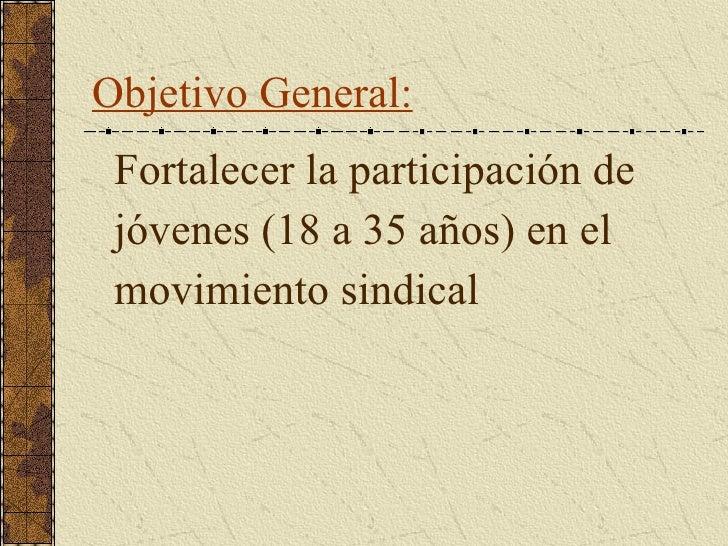 Objetivo General: <ul><li>F ortalecer la participación de </li></ul><ul><li>jóvenes (18 a 35 años) en el  </li></ul><ul><l...