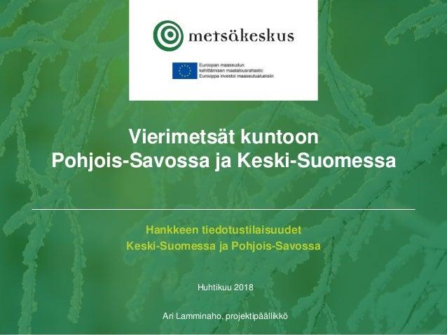 Hankkeen tiedotustilaisuudet Keski-Suomessa ja Pohjois-Savossa Huhtikuu 2018 Ari Lamminaho, projektipäällikkö Vierimetsät ...