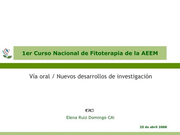 1er Curso Nacional de Fitoterapia de la AEEM <ul><li>Vía oral / Nuevos desarrollos de investigación </li></ul>