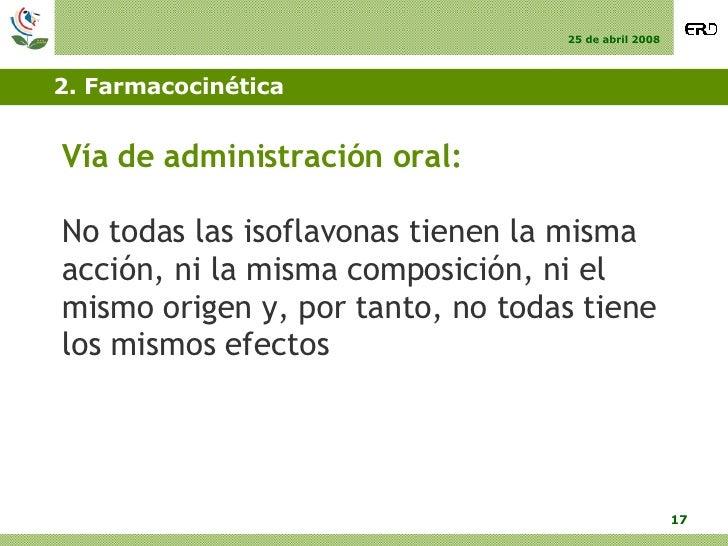 2. Farmacocinética <ul><li>Vía de administración oral: </li></ul><ul><li>No todas las isoflavonas tienen la misma acción, ...