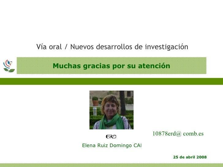 Muchas gracias por su atención <ul><li>Vía oral / Nuevos desarrollos de investigación </li></ul>10878erd@ comb.es