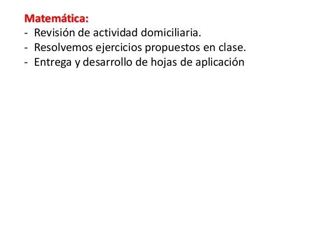 Matemática: - Revisión de actividad domiciliaria. - Resolvemos ejercicios propuestos en clase. - Entrega y desarrollo de h...