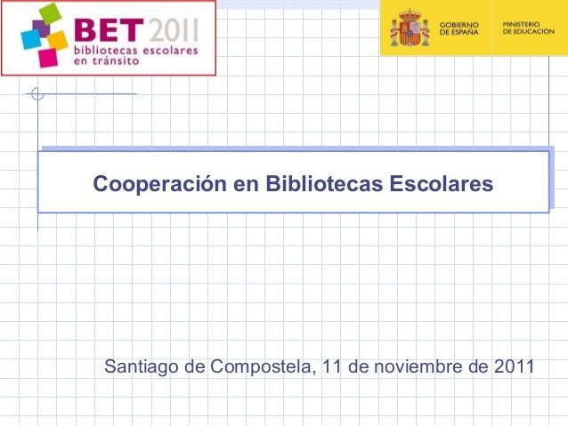 Cooperación en Bibliotecas EscolaresCooperación en Bibliotecas Escolares Santiago de Compostela, 11 de noviembre de 2011