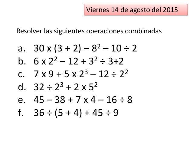 Viernes 14 de agosto del 2015 Resolver las siguientes operaciones combinadas a. 30 x (3 + 2) – 82 – 10 ÷ 2 b. 6 x 22 – 12 ...