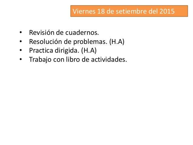 Viernes 18 de setiembre del 2015 • Revisión de cuadernos. • Resolución de problemas. (H.A) • Practica dirigida. (H.A) • Tr...