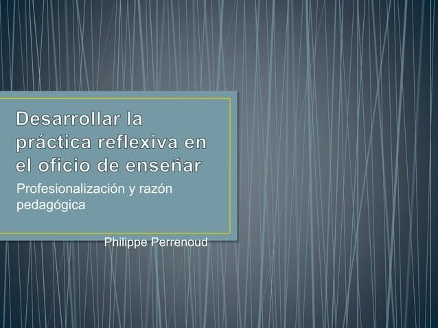 Profesionalización y razón pedagógica Philippe Perrenoud