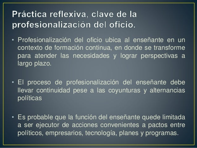 • Profesionalización del oficio ubica al enseñante en un contexto de formación continua, en donde se transforme para atend...