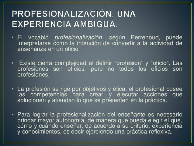 • El vocablo profesionalización, según Perrenoud, puede interpretarse como la intención de convertir a la actividad de ens...
