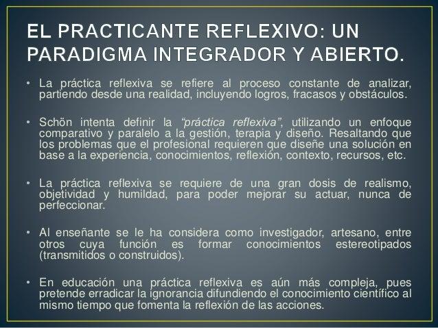 • La práctica reflexiva se refiere al proceso constante de analizar, partiendo desde una realidad, incluyendo logros, frac...