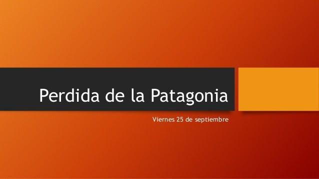 Perdida de la Patagonia Viernes 25 de septiembre