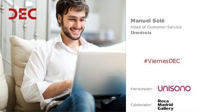Manuel Solé Head of Customer Service Iberdrola Colaborador: #ViernesDEC Patrocinador: