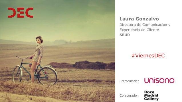 Laura Gonzalvo Directora de Comunicación y Experiencia de Cliente SEUR Colaborador: #ViernesDEC Patrocinador: