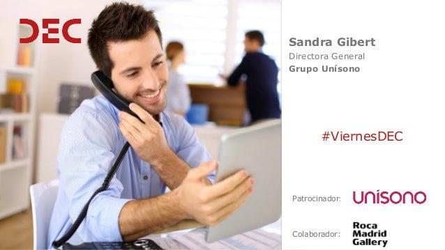 Sandra Gibert Directora General Grupo Unísono Colaborador: #ViernesDEC Patrocinador: