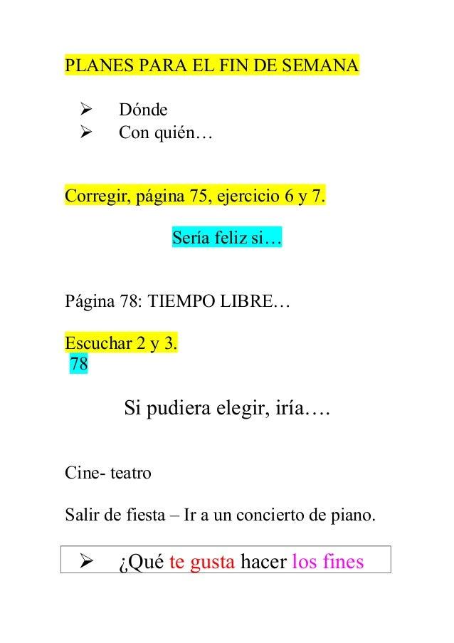PLANES PARA EL FIN DE SEMANA    Dónde Con quién…  Corregir, página 75, ejercicio 6 y 7. Sería feliz si… Página 78: TIEMP...