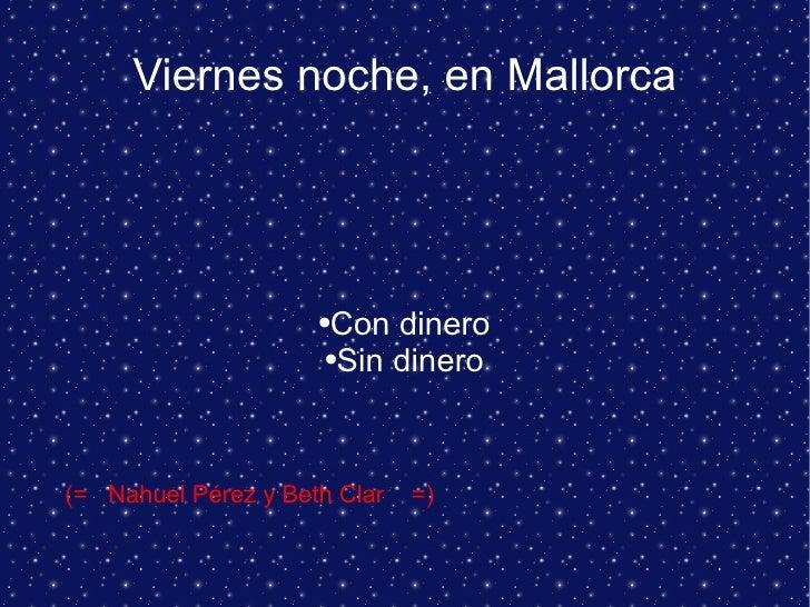Viernes noche, en Mallorca <ul><li>Con dinero </li></ul><ul><li>Sin dinero </li></ul>(=  Nahuel Pérez y Beth Clar  =)