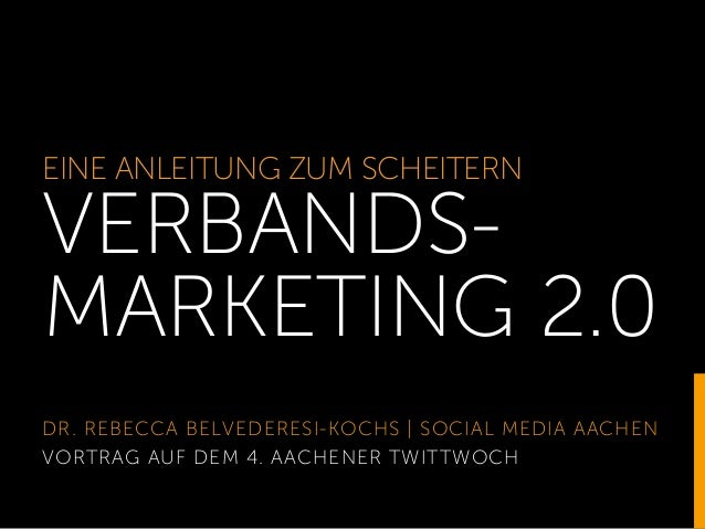 EINE ANLEITUNG ZUM SCHEITERN VERBANDS- MARKETING 2.0 DR. REBECCA BELVEDERESI-KOCHS | SOCIAL MEDIA AACHEN VORTRAG AUF DEM 4...