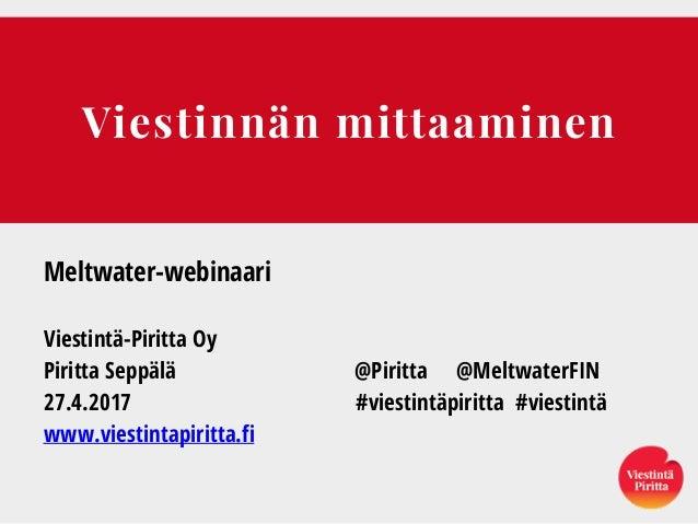 Viestinnän mittaaminen Meltwater-webinaari Viestintä-Piritta Oy Piritta Seppälä @Piritta @MeltwaterFIN 27.4.2017 #viestint...