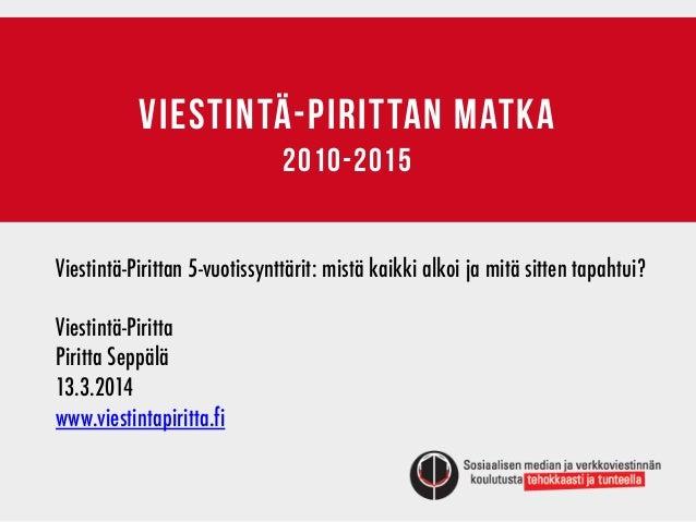 VIESTINTÄ-PIRITTAN matka 2010-2015 Viestintä-Pirittan 5-vuotissynttärit: mistä kaikki alkoi ja mitä sitten tapahtui? Viest...
