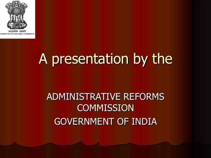 A presentation by the ADMINISTRATIVE REFORMS COMMISSION GOVERNMENT OF INDIA