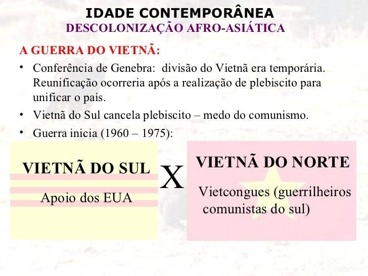 IDADE CONTEMPORÂNEA         DESCOLONIZAÇÃO AFRO-ASIÁTICAA GUERRA DO VIETNÃ:• Conferência de Genebra: divisão do Vietnã era...