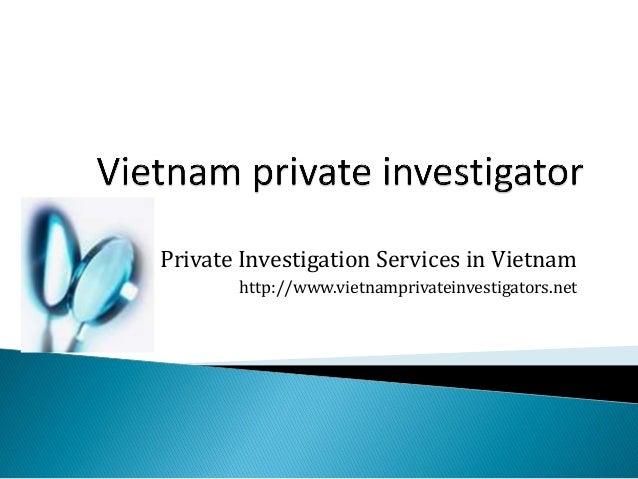 Private Investigation Services in Vietnam http://www.vietnamprivateinvestigators.net