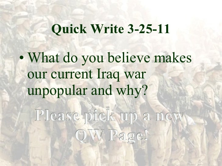 Quick Write 3-25-11 <ul><li>What do you believe makes our current Iraq war unpopular and why? </li></ul>